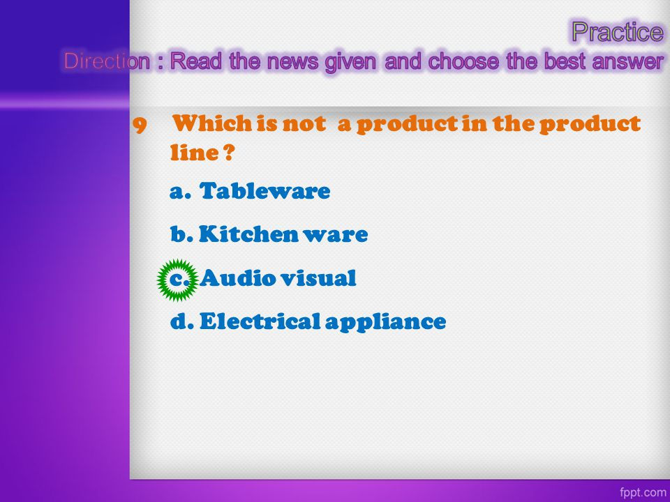 9 Which is not a product in the product line ? a. Tableware b. Kitchen ware c. Audio visual d. Electrical appliance