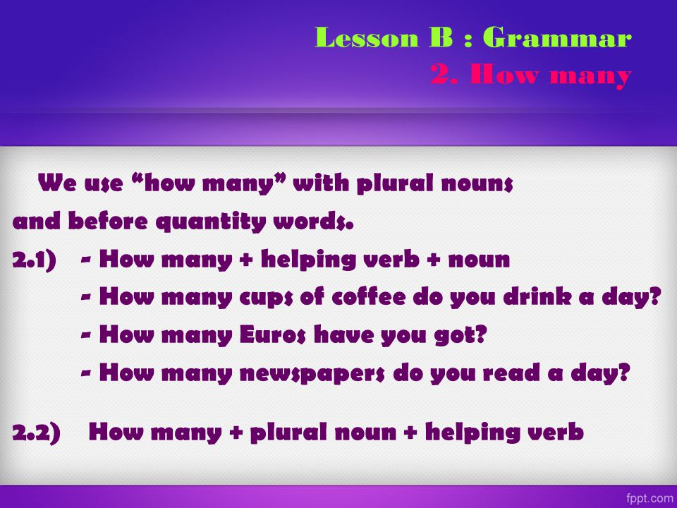 "We use ""how many"" with plural nouns and before quantity words. 2.1)- How many + helping verb + noun - How many cups of coffee do you drink a day? - Ho"
