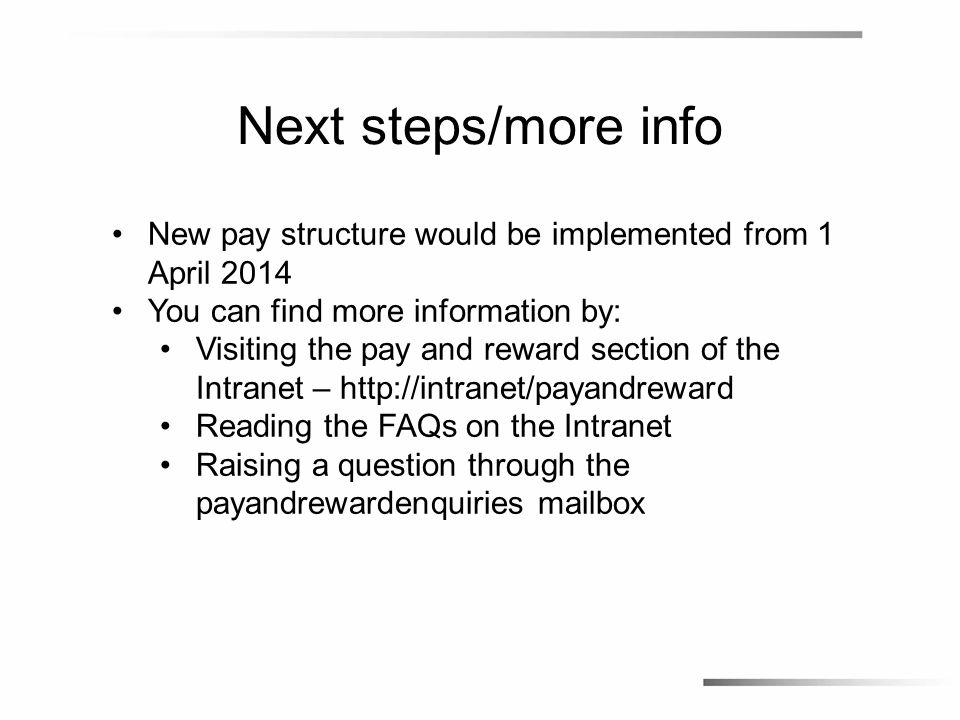 Next steps/more info New pay structure would be implemented from 1 April 2014 You can find more information by: Visiting the pay and reward section of the Intranet – http://intranet/payandreward Reading the FAQs on the Intranet Raising a question through the payandrewardenquiries mailbox