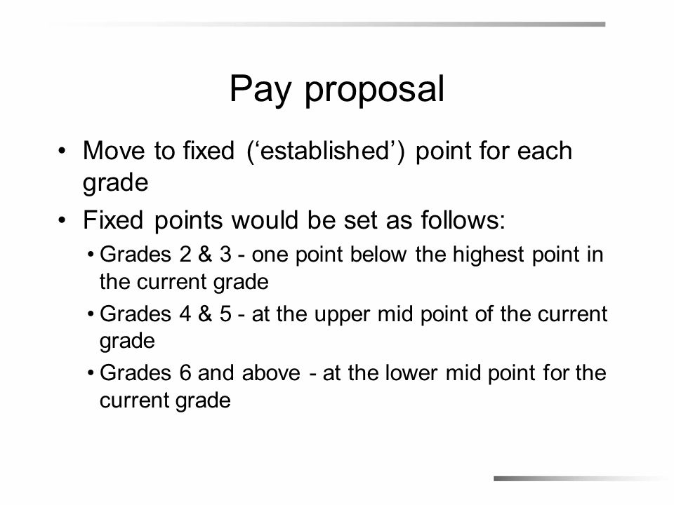 Pay proposal Move to fixed ('established') point for each grade Fixed points would be set as follows: Grades 2 & 3 - one point below the highest point in the current grade Grades 4 & 5 - at the upper mid point of the current grade Grades 6 and above - at the lower mid point for the current grade