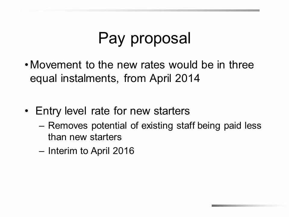 Pay proposal Movement to the new rates would be in three equal instalments, from April 2014 Entry level rate for new starters –Removes potential of existing staff being paid less than new starters –Interim to April 2016
