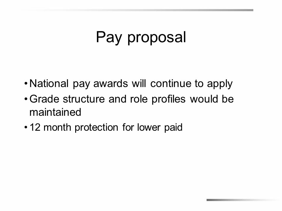 Pay proposal Under the proposals: –69% of employees will move up the pay scale –23% of employees will receive less pay –8% of employees will stay the same We estimate these changes would cost £1.7m in 2014/15, and less than half the cost of increments over a three year period
