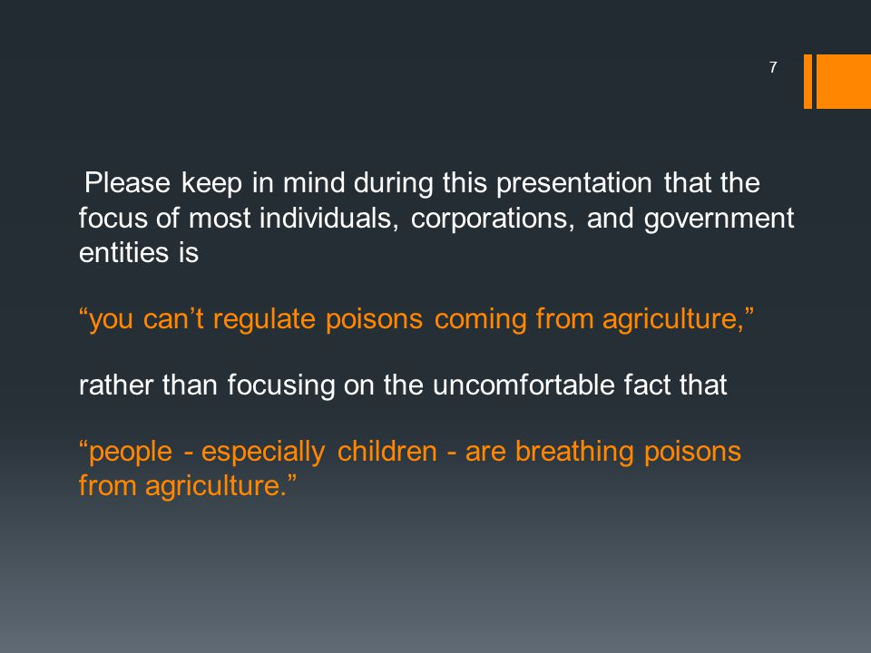 Please keep in mind during this presentation that the focus of most individuals, corporations, and government entities is you can't regulate poisons coming from agriculture, rather than focusing on the uncomfortable fact that people - especially children - are breathing poisons from agriculture. 7