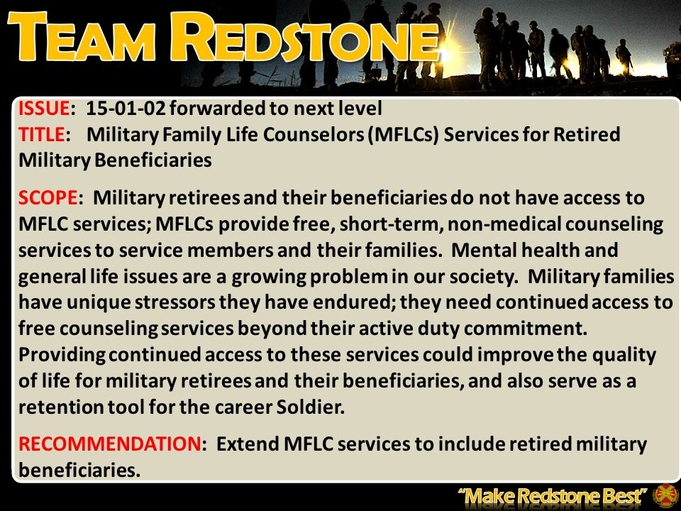 ISSUE: 15-01-02 forwarded to next level TITLE: Military Family Life Counselors (MFLCs) Services for Retired Military Beneficiaries SCOPE: Military retirees and their beneficiaries do not have access to MFLC services; MFLCs provide free, short-term, non-medical counseling services to service members and their families.