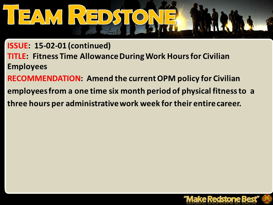 ISSUE: 15-02-01 (continued) TITLE: Fitness Time Allowance During Work Hours for Civilian Employees RECOMMENDATION: Amend the current OPM policy for Civilian employees from a one time six month period of physical fitness to a three hours per administrative work week for their entire career.