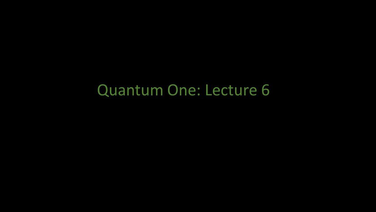 Quantum One: Lecture 6