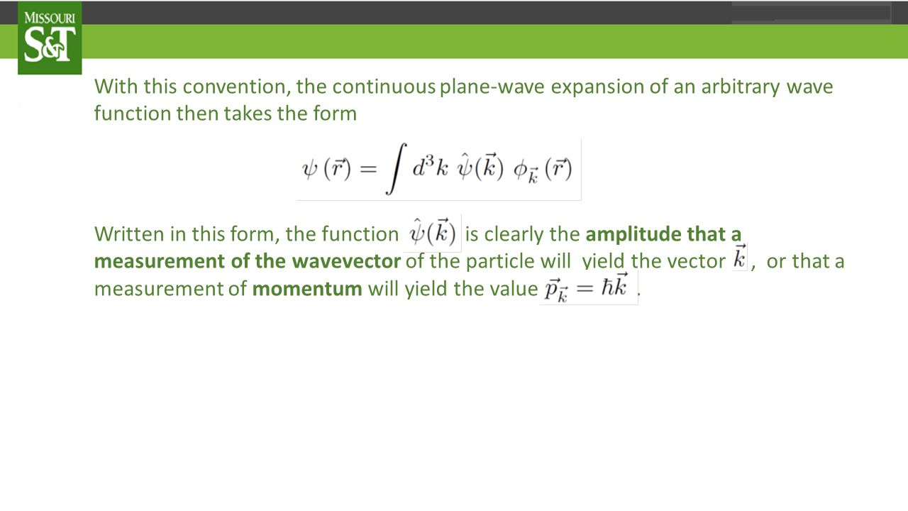 With this convention, the continuous plane-wave expansion of an arbitrary wave function then takes the form Written in this form, the function is clearly the amplitude that a measurement of the wavevector of the particle will yield the vector, or that a measurement of momentum will yield the value.