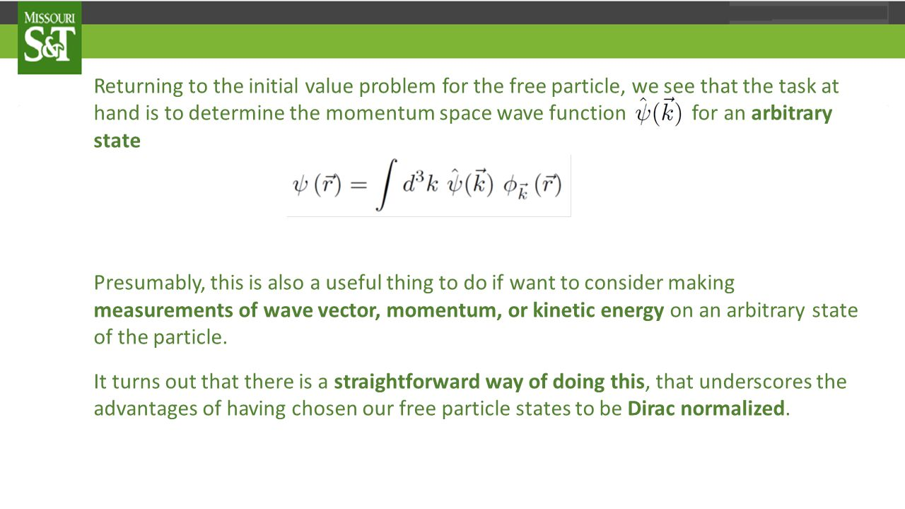 Returning to the initial value problem for the free particle, we see that the task at hand is to determine the momentum space wave function for an arbitrary state Presumably, this is also a useful thing to do if want to consider making measurements of wave vector, momentum, or kinetic energy on an arbitrary state of the particle.