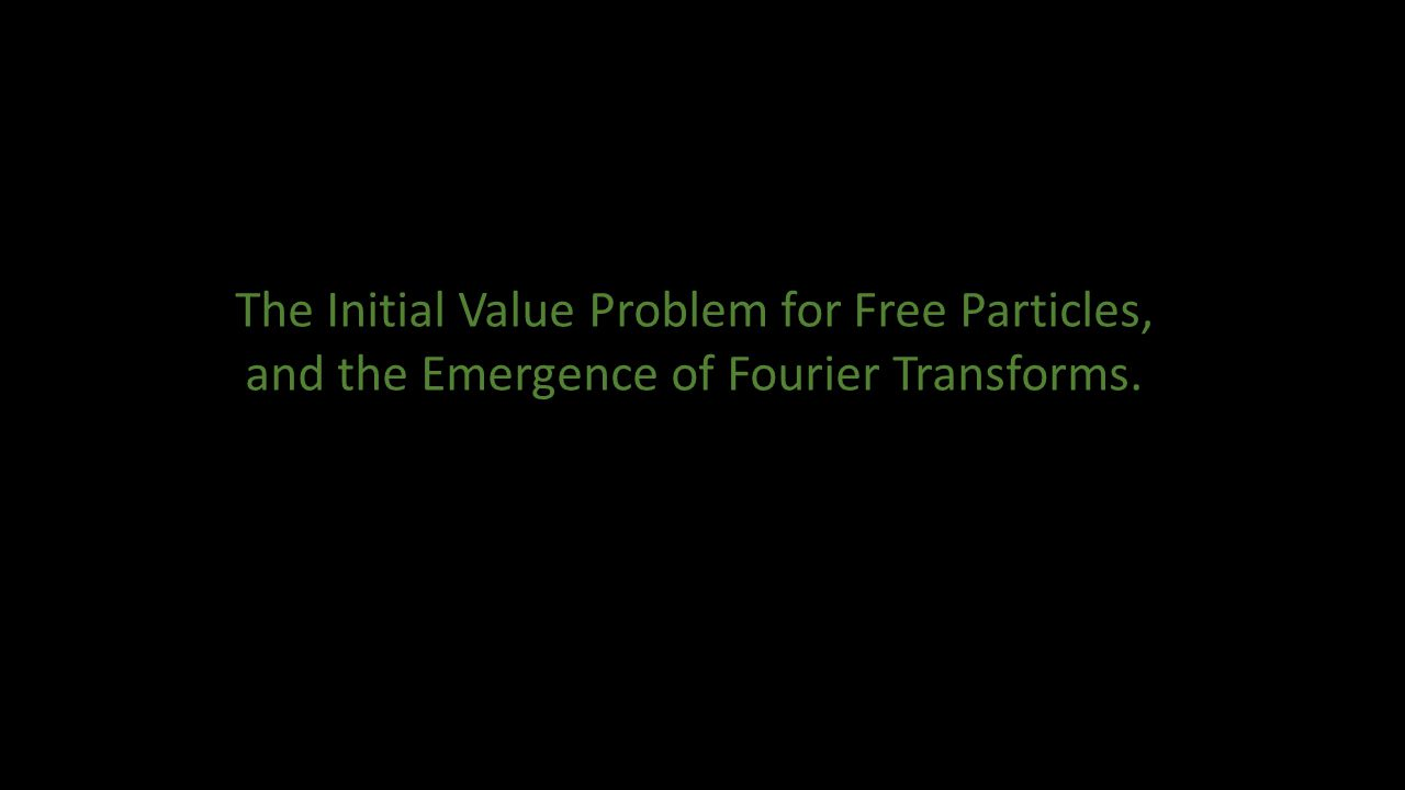 The Initial Value Problem for Free Particles, and the Emergence of Fourier Transforms.