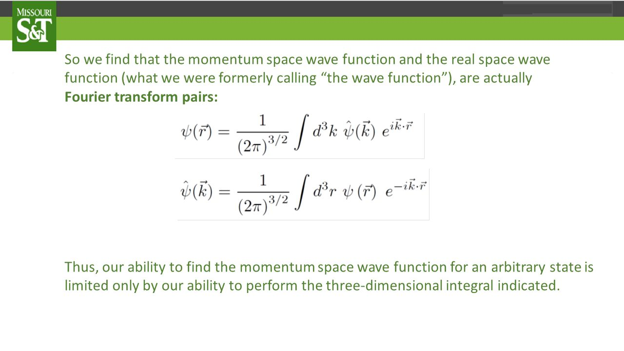 So we find that the momentum space wave function and the real space wave function (what we were formerly calling the wave function ), are actually Fourier transform pairs: Thus, our ability to find the momentum space wave function for an arbitrary state is limited only by our ability to perform the three-dimensional integral indicated.