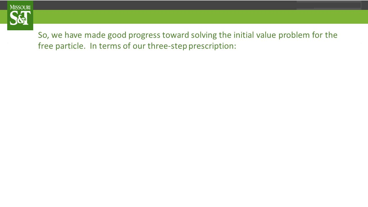 So, we have made good progress toward solving the initial value problem for the free particle.