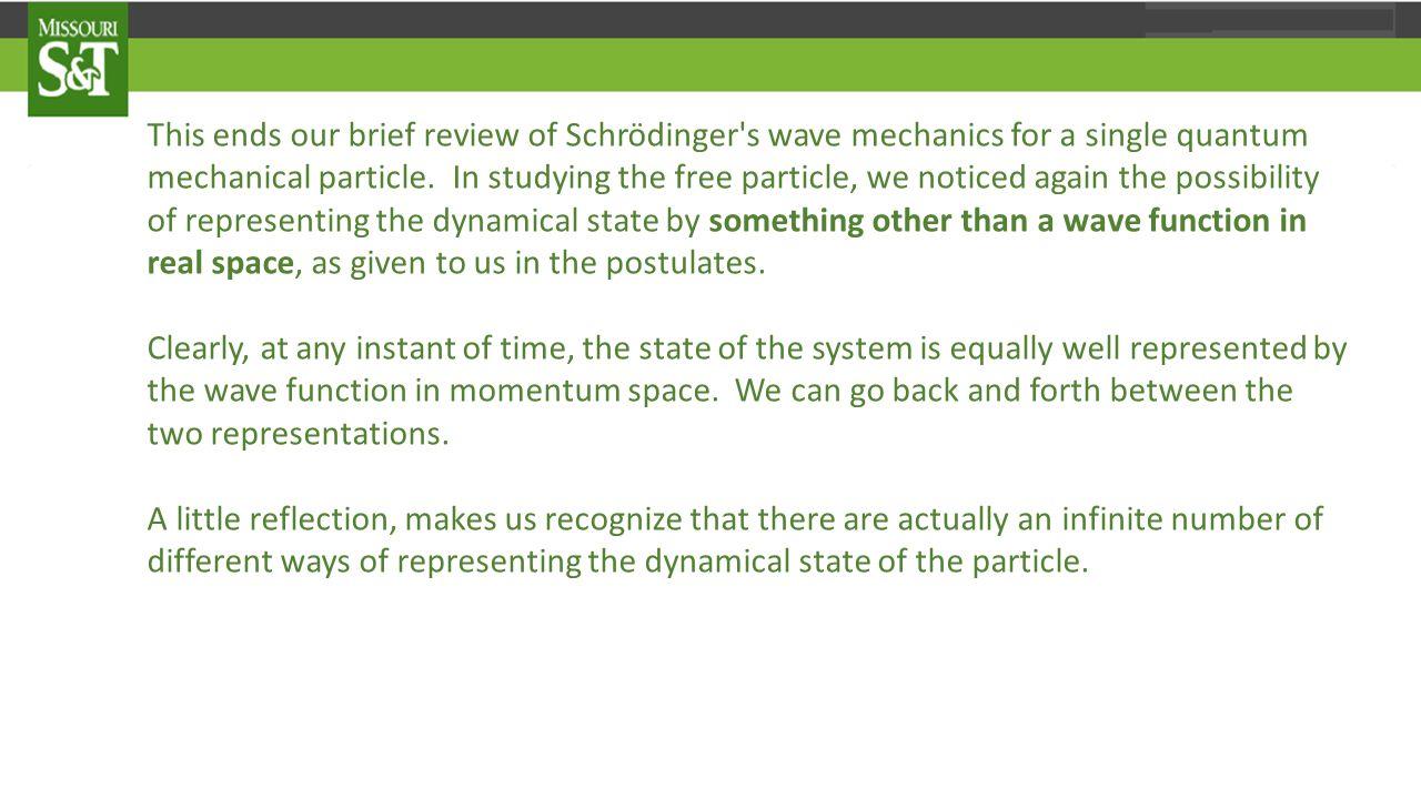 This ends our brief review of Schrödinger s wave mechanics for a single quantum mechanical particle.
