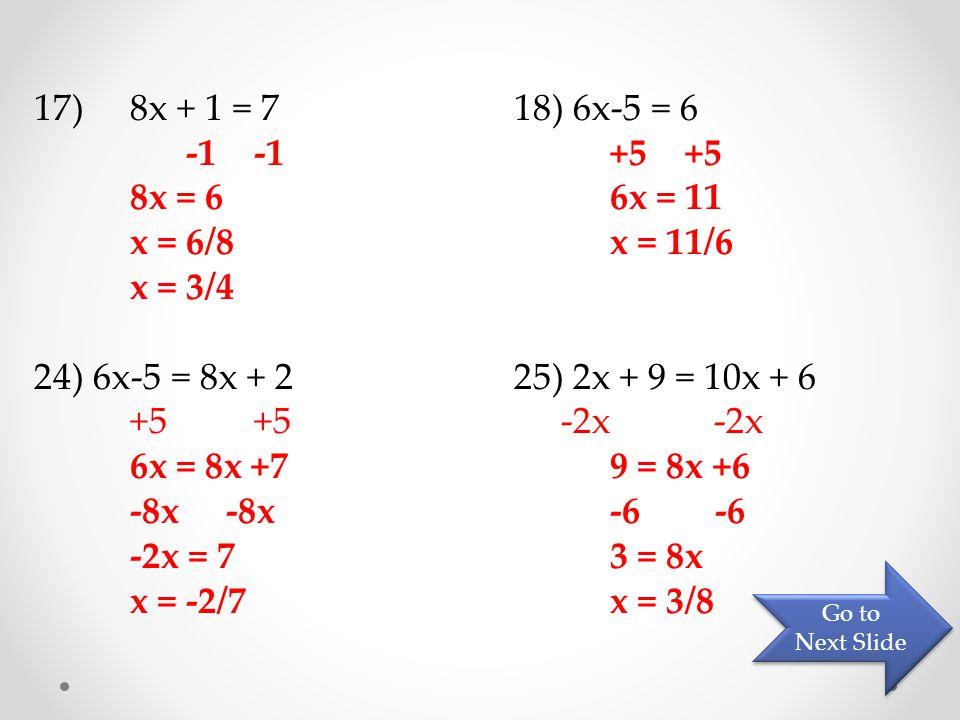 17) 8x + 1 = 718) 6x-5 = 6 -1 -1+5 +5 8x = 66x = 11 x = 6/8x = 11/6 x = 3/4 24) 6x-5 = 8x + 225) 2x + 9 = 10x + 6 +5 +5 -2x -2x 6x = 8x +79 = 8x +6 -8x-8x -6 -6 -2x = 73 = 8x x = -2/7x = 3/8 Go to Next Slide Go to Next Slide