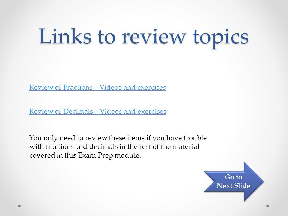 Links to review topics Review of Fractions – Videos and exercises Review of Decimals – Videos and exercises You only need to review these items if you