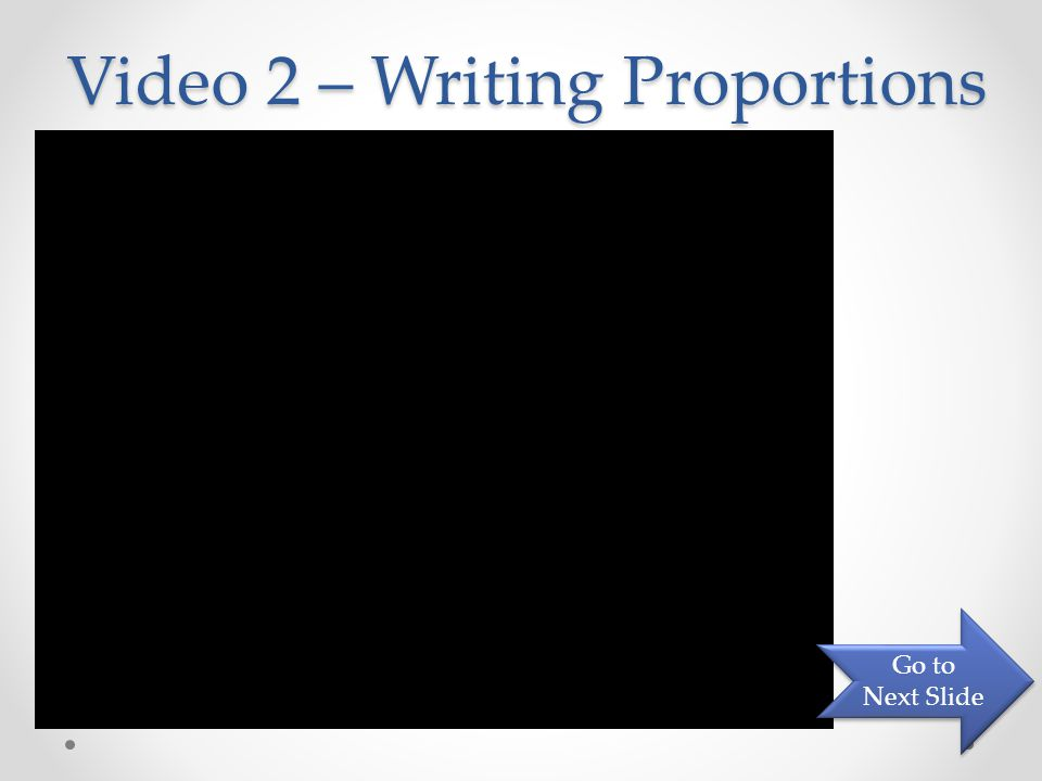 Video 2 – Writing Proportions Go to Next Slide Go to Next Slide