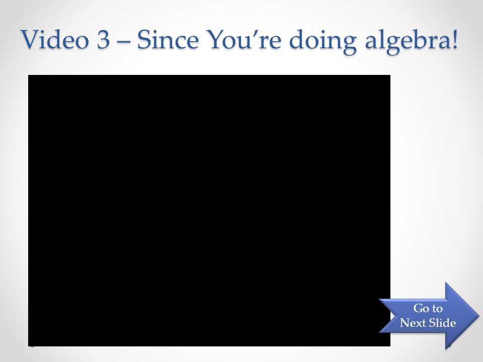 Video 3 – Since You're doing algebra! Go to Next Slide Go to Next Slide