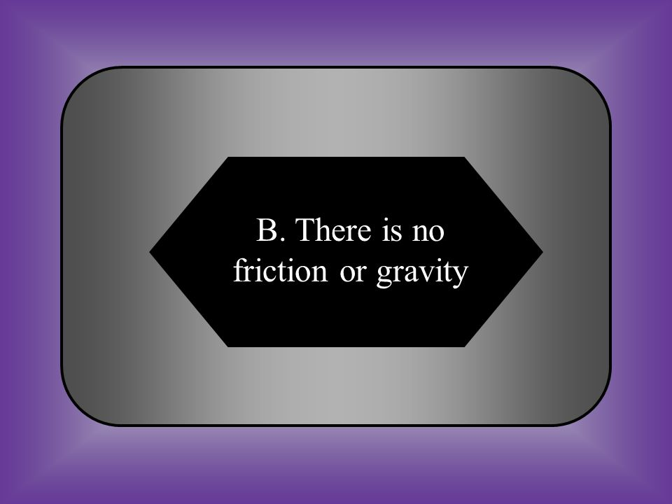A:B: There is no force or gravity There is no friction or gravity C:D: There is no friction or newton There is no weight or mass #9 Why can a spacecraft travel in space at a constant speed and in a straight path