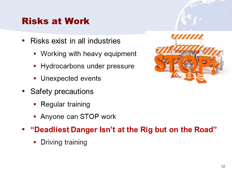 12 Risks at Work Risks exist in all industries  Working with heavy equipment  Hydrocarbons under pressure  Unexpected events Safety precautions  R