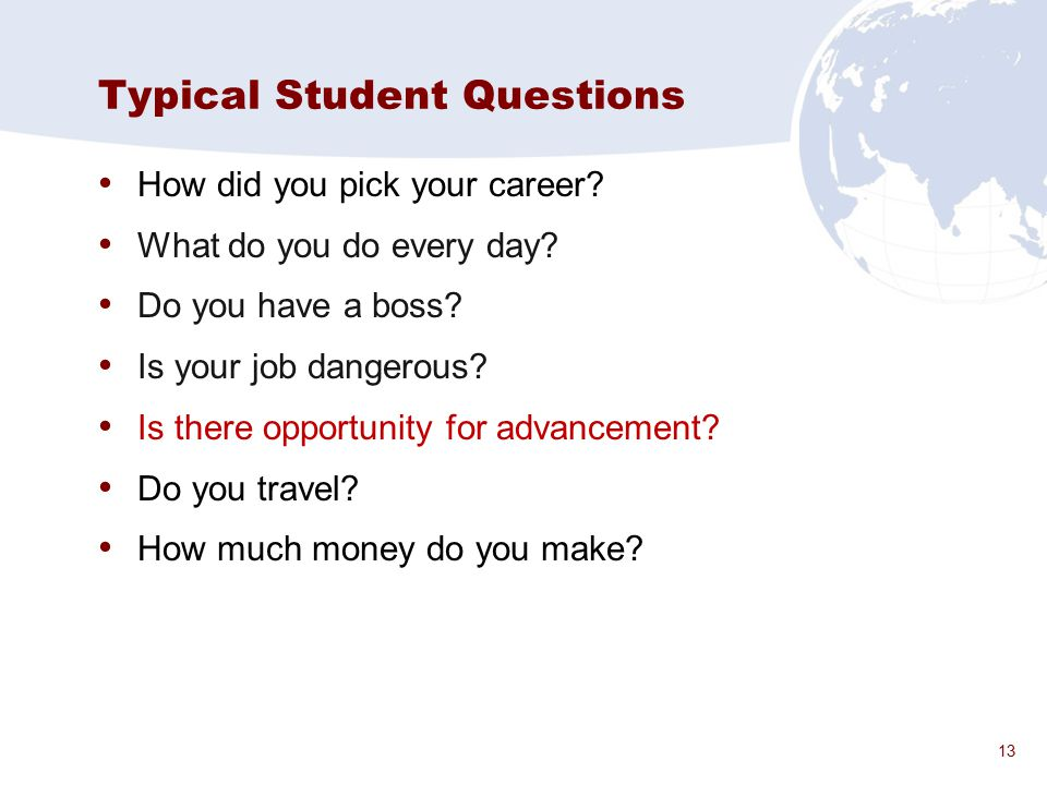 13 Typical Student Questions How did you pick your career? What do you do every day? Do you have a boss? Is your job dangerous? Is there opportunity f