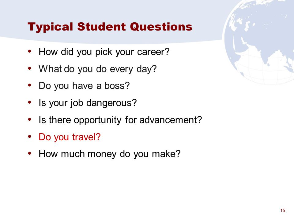 15 Typical Student Questions How did you pick your career? What do you do every day? Do you have a boss? Is your job dangerous? Is there opportunity f