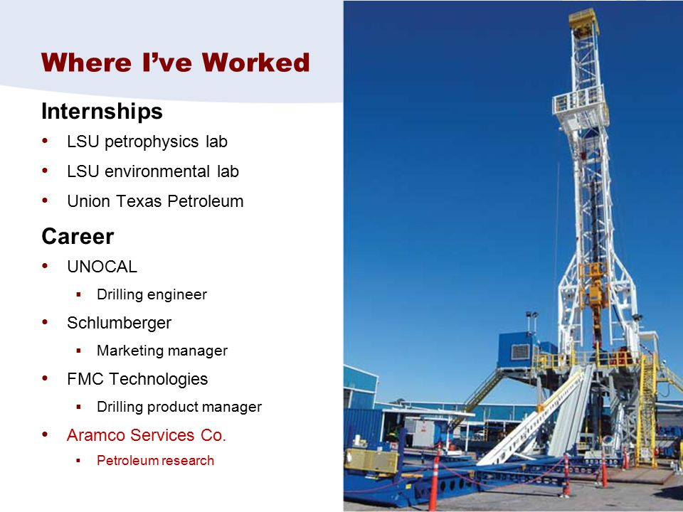 3 Where I've Worked Internships LSU petrophysics lab LSU environmental lab Union Texas Petroleum Career UNOCAL  Drilling engineer Schlumberger  Mark