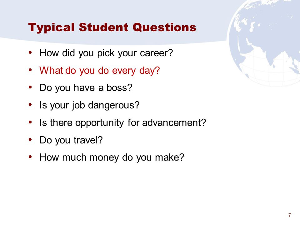 7 Typical Student Questions How did you pick your career? What do you do every day? Do you have a boss? Is your job dangerous? Is there opportunity fo