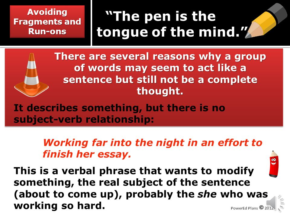Avoiding Fragments and Run-ons The pen is the tongue of the mind. There are several reasons why a group of words may seem to act like a sentence but still not be a complete thought.