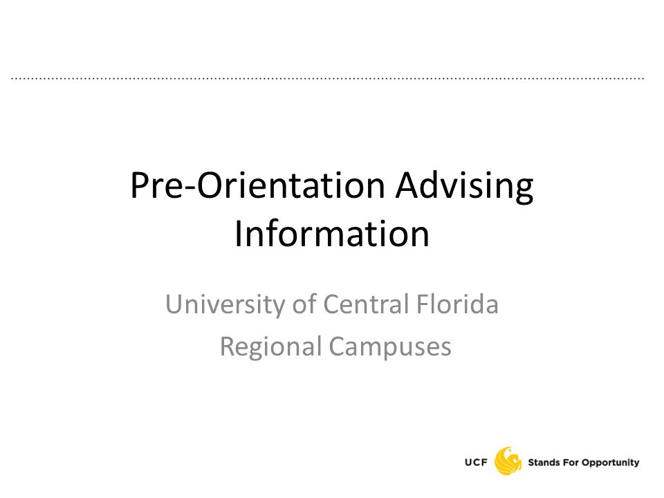 Pre-Orientation Advising Information University of Central Florida Regional Campuses