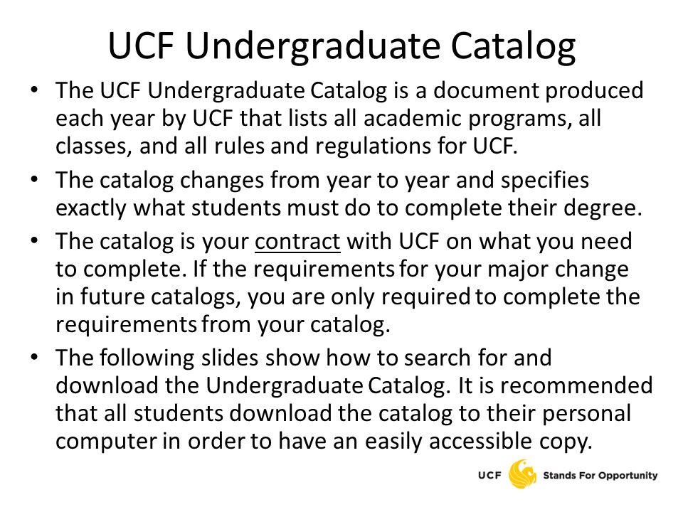 UCF Undergraduate Catalog The UCF Undergraduate Catalog is a document produced each year by UCF that lists all academic programs, all classes, and all rules and regulations for UCF.