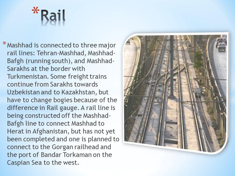 * Mashhad is connected to three major rail lines: Tehran-Mashhad, Mashhad- Bafgh (running south), and Mashhad- Sarakhs at the border with Turkmenistan.