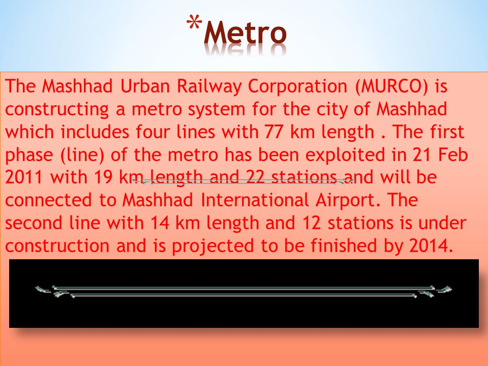 The Mashhad Urban Railway Corporation (MURCO) is constructing a metro system for the city of Mashhad which includes four lines with 77 km length.
