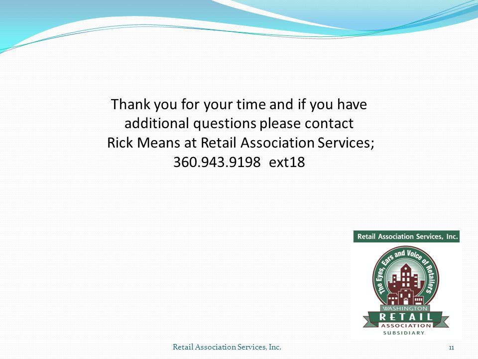 Thank you for your time and if you have additional questions please contact Rick Means at Retail Association Services; 360.943.9198 ext18 11Retail Association Services, Inc.