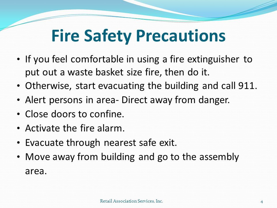 Fire Safety Precautions If you feel comfortable in using a fire extinguisher to put out a waste basket size fire, then do it.