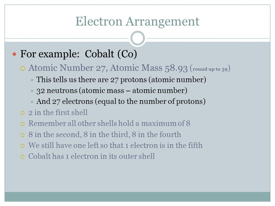 Electron Arrangement For example: Cobalt (Co)  Atomic Number 27, Atomic Mass 58.93 ( round up to 59 )  This tells us there are 27 protons (atomic nu