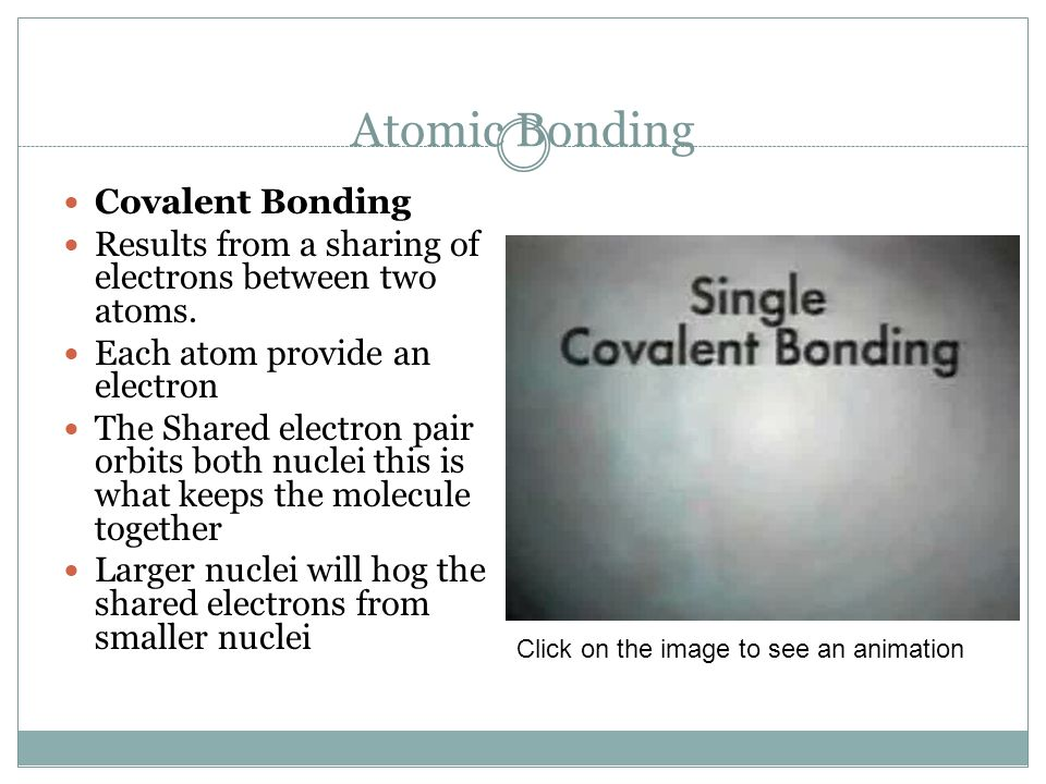 Atomic Bonding Covalent Bonding Results from a sharing of electrons between two atoms. Each atom provide an electron The Shared electron pair orbits b