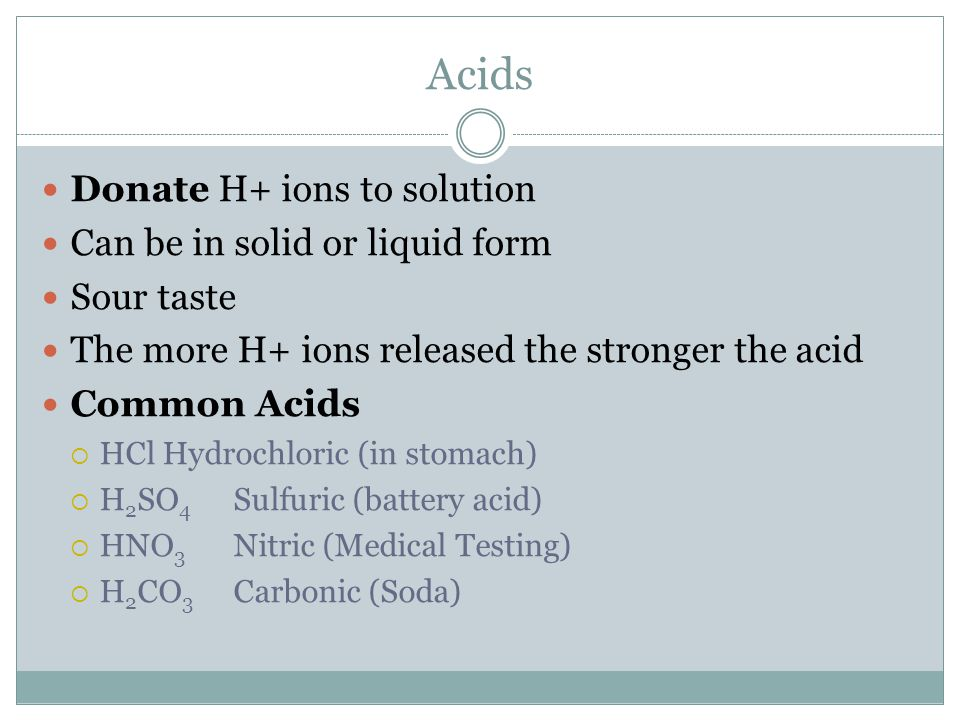 Acids Donate H+ ions to solution Can be in solid or liquid form Sour taste The more H+ ions released the stronger the acid Common Acids  HCl Hydrochl