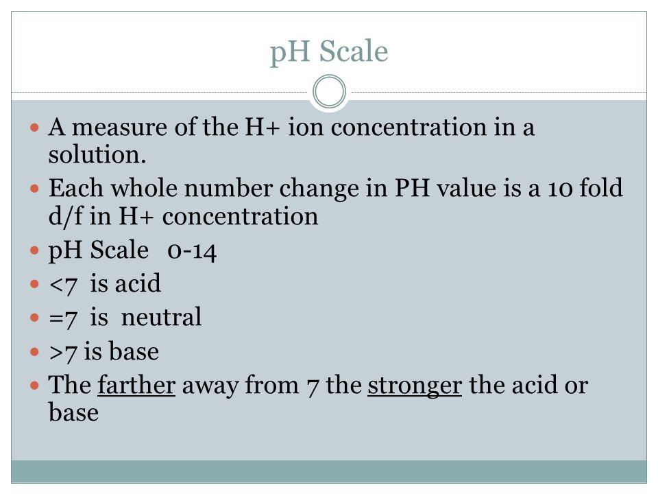 pH Scale A measure of the H+ ion concentration in a solution. Each whole number change in PH value is a 10 fold d/f in H+ concentration pH Scale 0-14