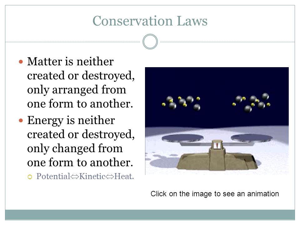 Conservation Laws Matter is neither created or destroyed, only arranged from one form to another. Energy is neither created or destroyed, only changed