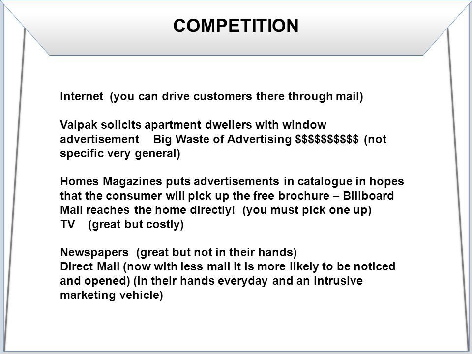 COMPETITION Internet (you can drive customers there through mail) Valpak solicits apartment dwellers with window advertisement Big Waste of Advertising $$$$$$$$$$ (not specific very general) Homes Magazines puts advertisements in catalogue in hopes that the consumer will pick up the free brochure – Billboard Mail reaches the home directly.