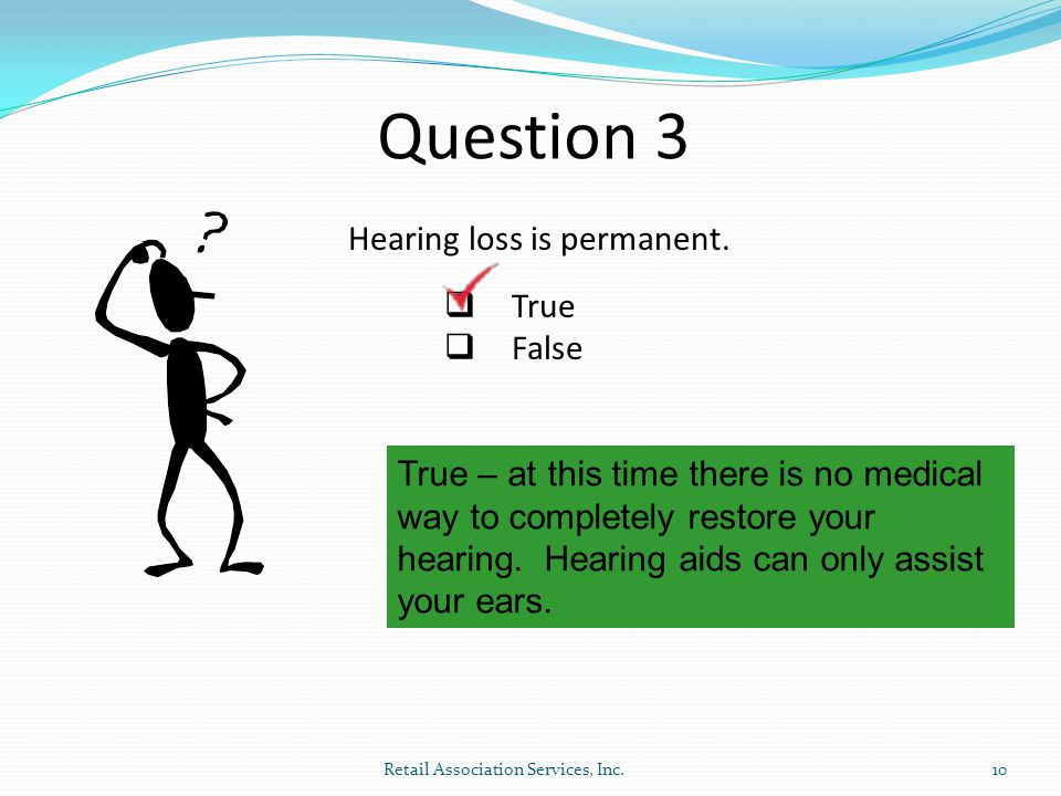 Question 3 Hearing loss is permanent.  True  False True – at this time there is no medical way to completely restore your hearing. Hearing aids can
