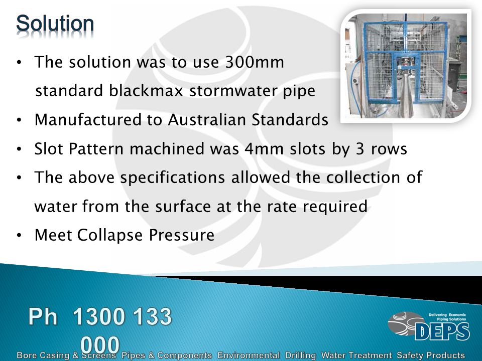 The solution was to use 300mm standard blackmax stormwater pipe Manufactured to Australian Standards Slot Pattern machined was 4mm slots by 3 rows The above specifications allowed the collection of water from the surface at the rate required Meet Collapse Pressure