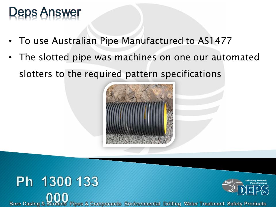 To use Australian Pipe Manufactured to AS1477 The slotted pipe was machines on one our automated slotters to the required pattern specifications