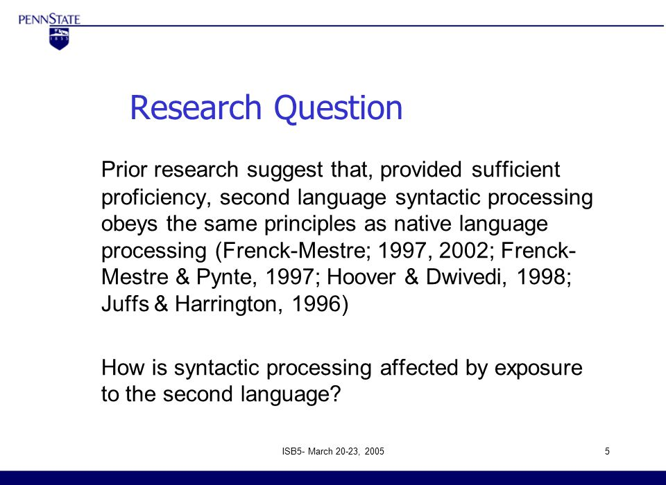 ISB5- March 20-23, 20055 Research Question Prior research suggest that, provided sufficient proficiency, second language syntactic processing obeys the same principles as native language processing (Frenck-Mestre; 1997, 2002; Frenck- Mestre & Pynte, 1997; Hoover & Dwivedi, 1998; Juffs & Harrington, 1996) How is syntactic processing affected by exposure to the second language.