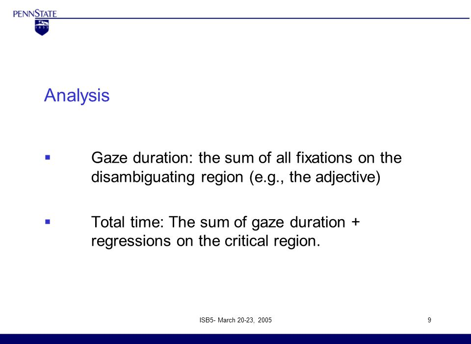 ISB5- March 20-23, 20059 Analysis  Gaze duration: the sum of all fixations on the disambiguating region (e.g., the adjective)  Total time: The sum of gaze duration + regressions on the critical region.