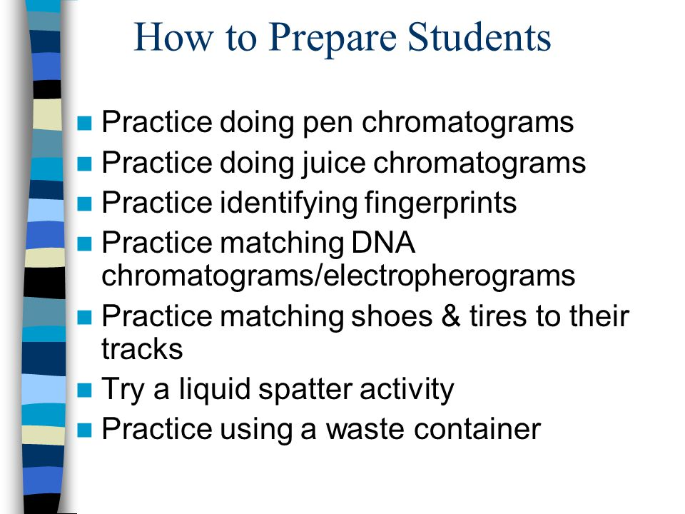 How to Prepare Students Practice doing pen chromatograms Practice doing juice chromatograms Practice identifying fingerprints Practice matching DNA ch