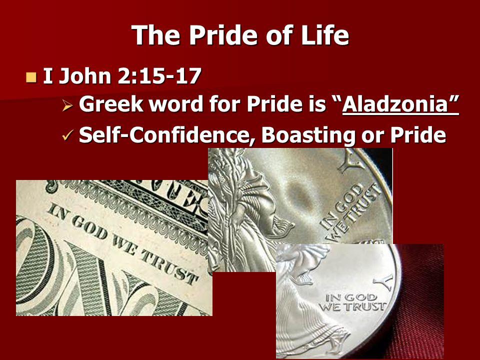 "The Pride of Life I John 2:15-17 I John 2:15-17  Greek word for Pride is ""Aladzonia"" Self-Confidence, Boasting or Pride Self-Confidence, Boasting or"