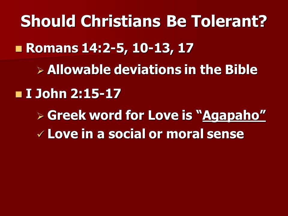 Romans 14:2-5, 10-13, 17 Romans 14:2-5, 10-13, 17 Should Christians Be Tolerant?  Allowable deviations in the Bible I John 2:15-17 I John 2:15-17  G
