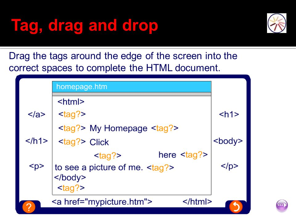 11 of 12 Tag, drag and drop Drag the tags around the edge of the screen into the correct spaces to complete the HTML document.