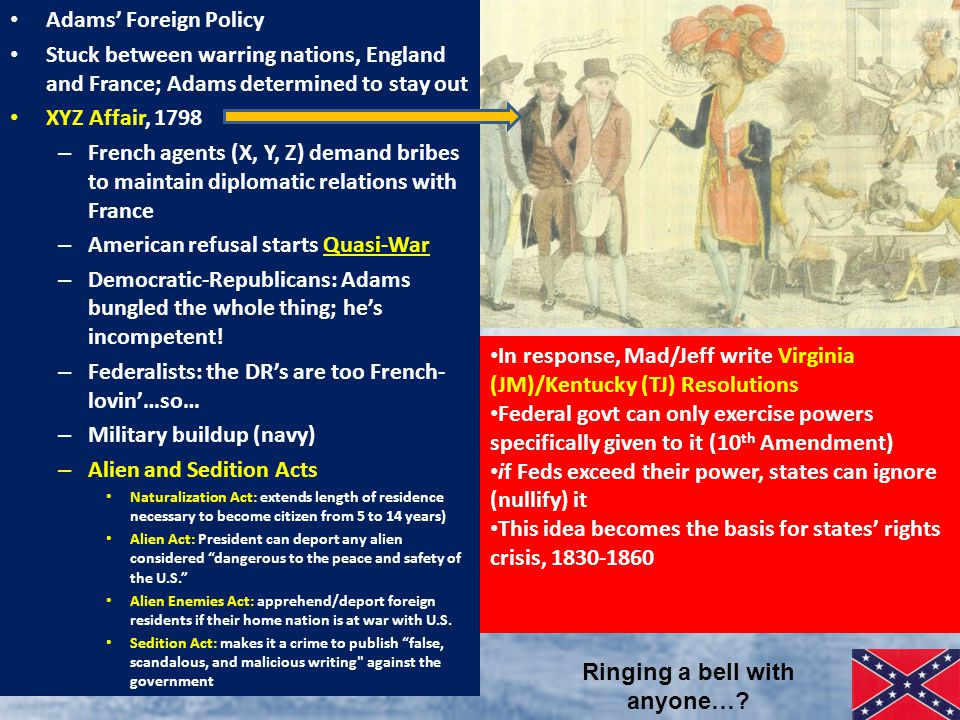 Adams' Foreign Policy Stuck between warring nations, England and France; Adams determined to stay out XYZ Affair, 1798 – French agents (X, Y, Z) demand bribes to maintain diplomatic relations with France – American refusal starts Quasi-War – Democratic-Republicans: Adams bungled the whole thing; he's incompetent.