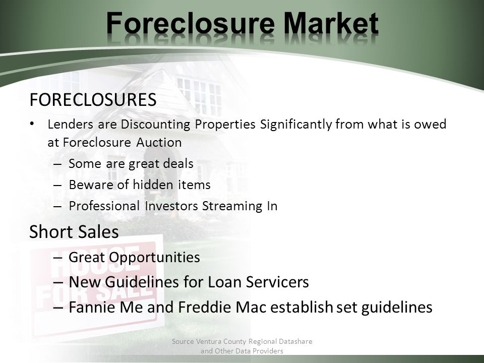 FORECLOSURES Lenders are Discounting Properties Significantly from what is owed at Foreclosure Auction – Some are great deals – Beware of hidden items – Professional Investors Streaming In Short Sales – Great Opportunities – New Guidelines for Loan Servicers – Fannie Me and Freddie Mac establish set guidelines Source Ventura County Regional Datashare and Other Data Providers